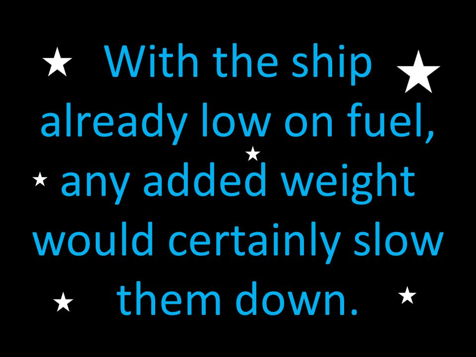 With the ship already low on fuel, any added weight would certainly slow them down.