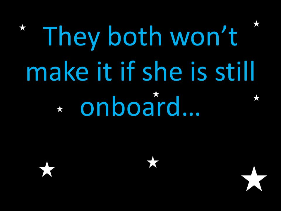 They both won't make it if she is still onboard…