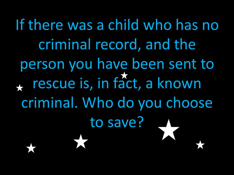 If there was a child who has no criminal record, and the person you have been sent to rescue is, in fact, a known criminal.