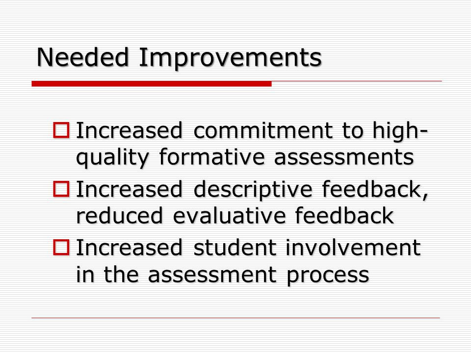 Needed Improvements Increased commitment to high-quality formative assessments. Increased descriptive feedback, reduced evaluative feedback.