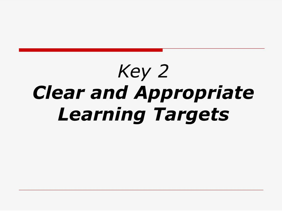 Key 2 Clear and Appropriate Learning Targets