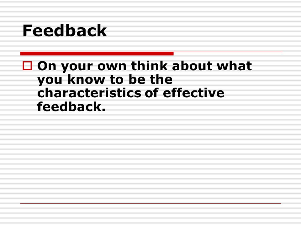 Feedback On your own think about what you know to be the characteristics of effective feedback. Worksheet on feedback page 73.