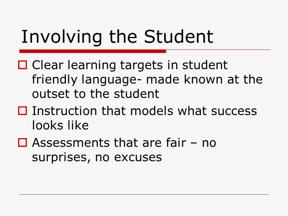 Involving the Student Clear learning targets in student friendly language- made known at the outset to the student.