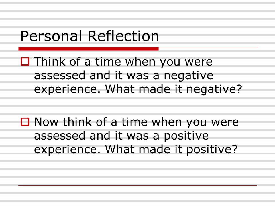 Personal Reflection Think of a time when you were assessed and it was a negative experience. What made it negative