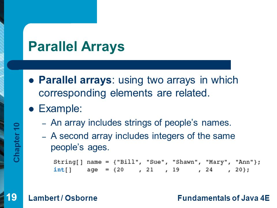 Parallel Arrays Parallel arrays: using two arrays in which corresponding elements are related. Example: