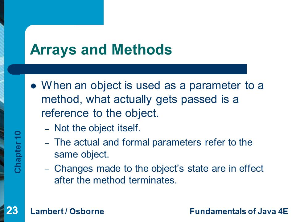 Arrays and Methods When an object is used as a parameter to a method, what actually gets passed is a reference to the object.