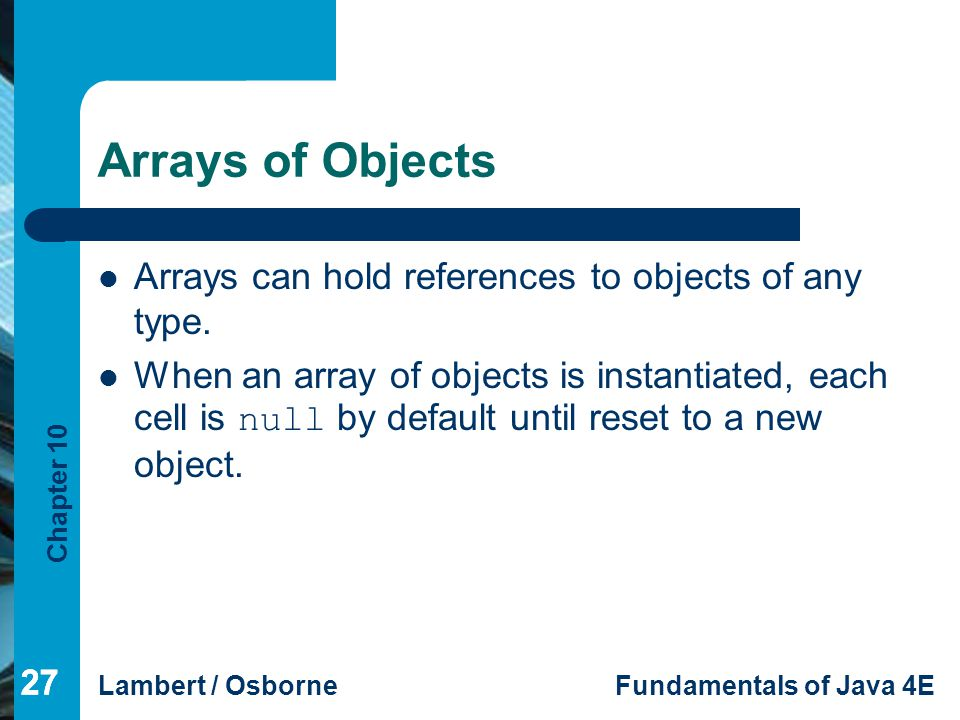 Arrays of Objects Arrays can hold references to objects of any type.