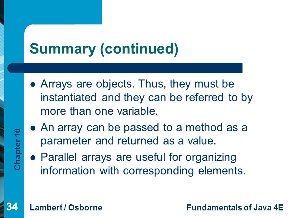Summary (continued) Arrays are objects. Thus, they must be instantiated and they can be referred to by more than one variable.