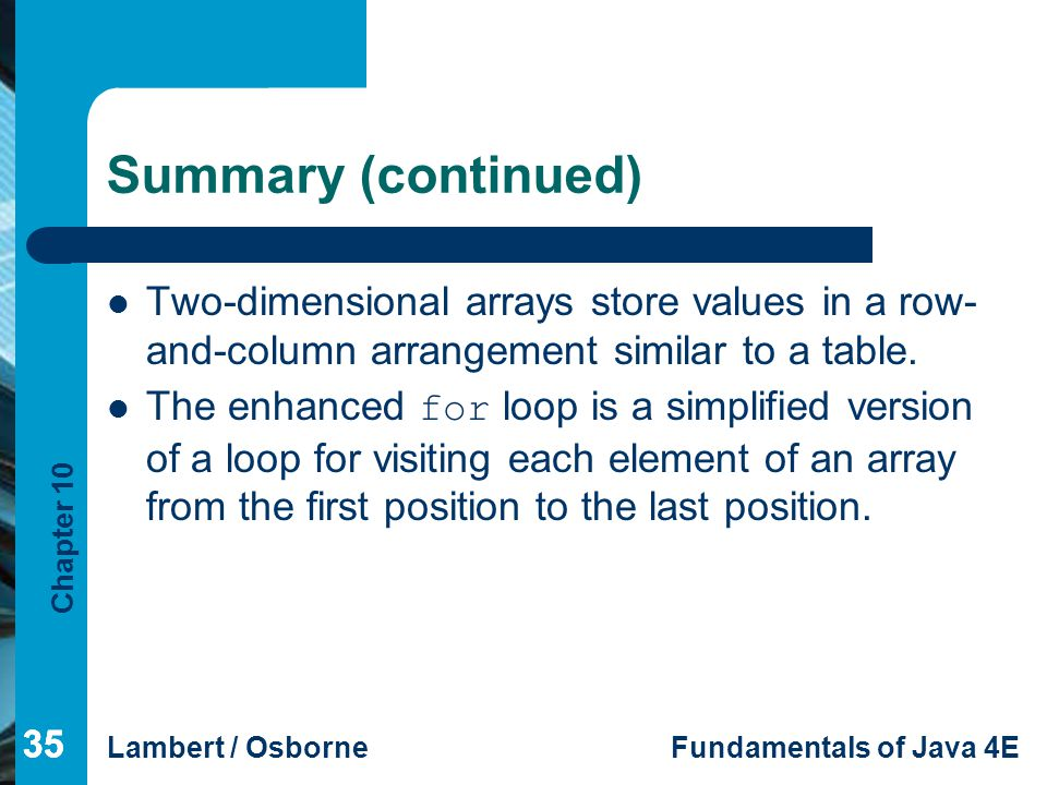 Summary (continued) Two-dimensional arrays store values in a row-and-column arrangement similar to a table.