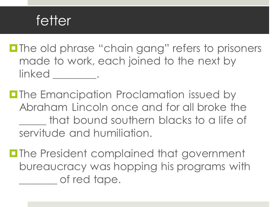 fetter The old phrase chain gang refers to prisoners made to work, each joined to the next by linked ________.