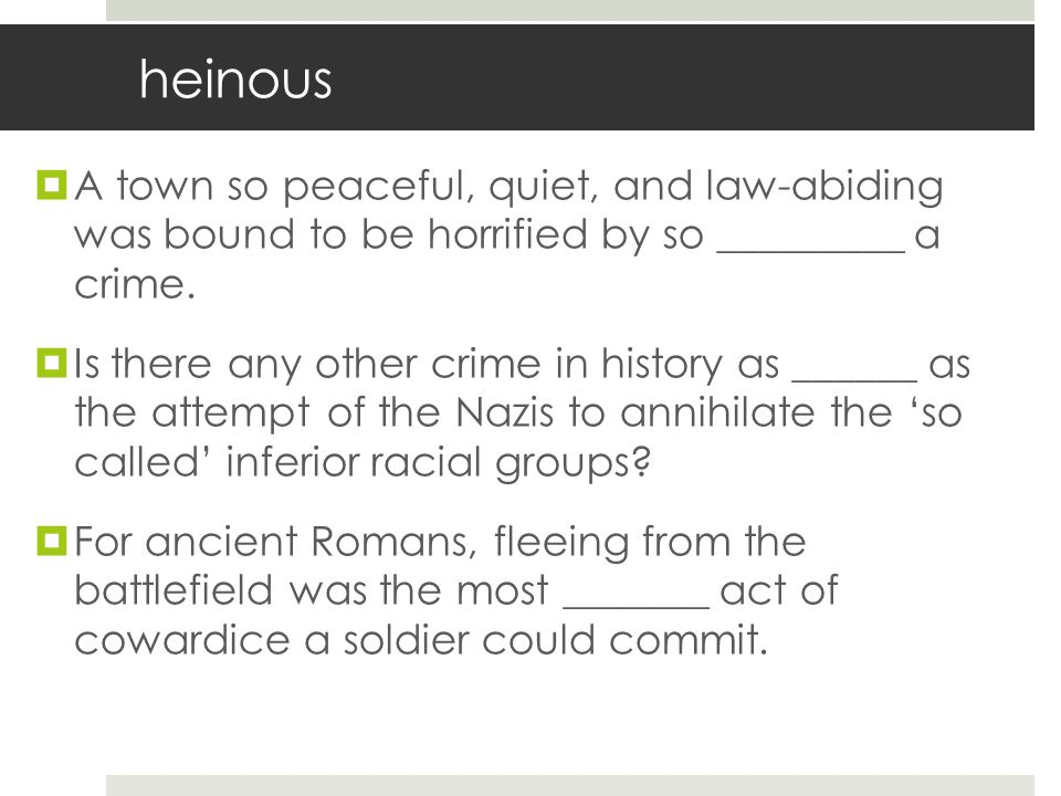 heinous A town so peaceful, quiet, and law-abiding was bound to be horrified by so _________ a crime.