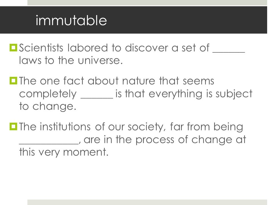 immutable Scientists labored to discover a set of ______ laws to the universe.
