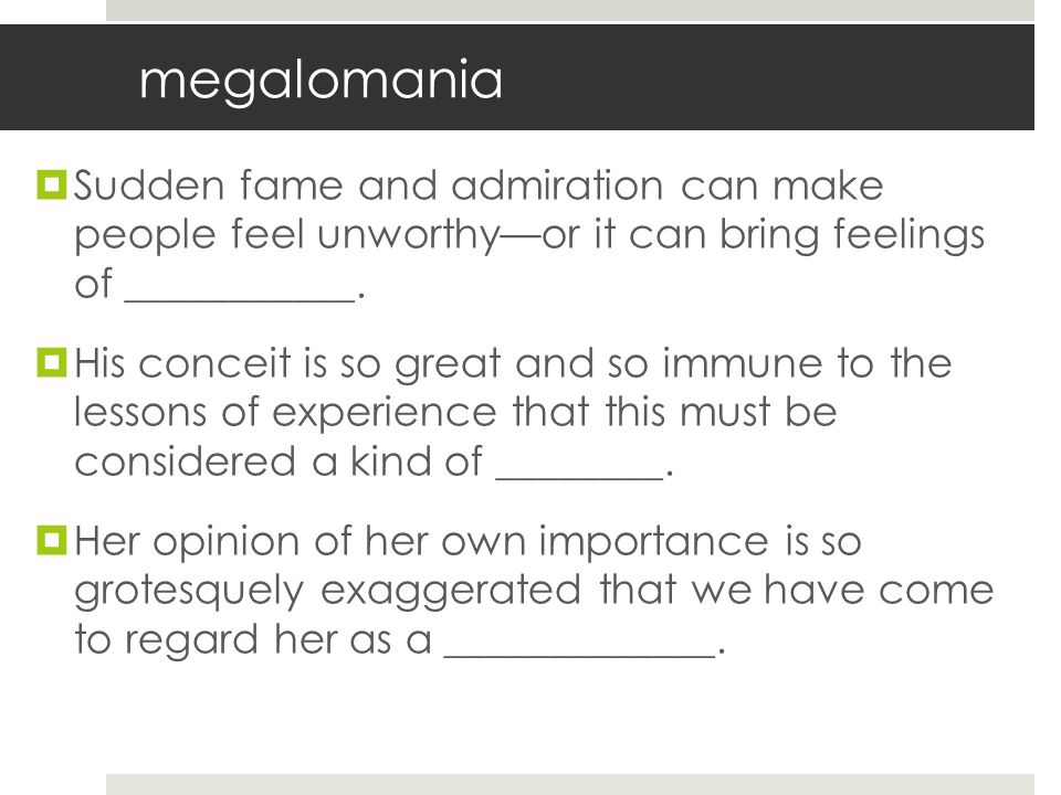 megalomania Sudden fame and admiration can make people feel unworthy—or it can bring feelings of ___________.