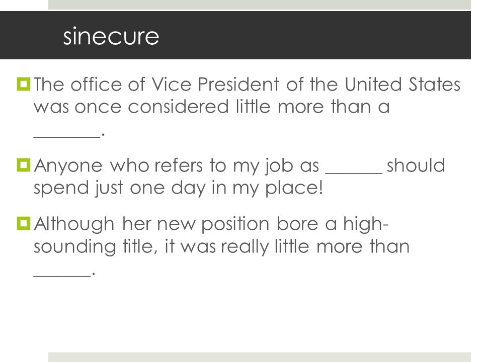 sinecure The office of Vice President of the United States was once considered little more than a _______.