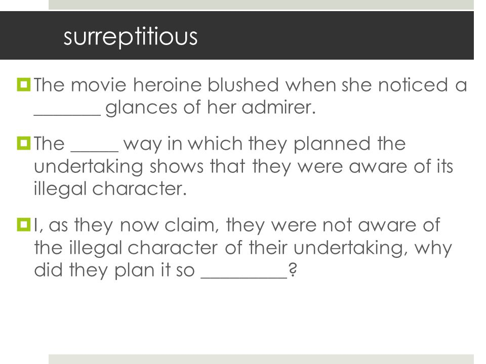 surreptitious The movie heroine blushed when she noticed a _______ glances of her admirer.