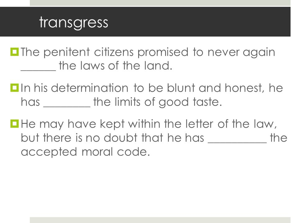 transgress The penitent citizens promised to never again ______ the laws of the land.