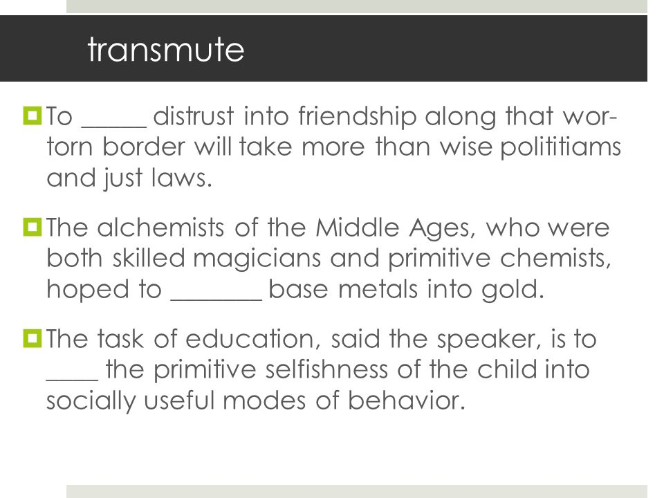 transmute To _____ distrust into friendship along that wor- torn border will take more than wise polititiams and just laws.