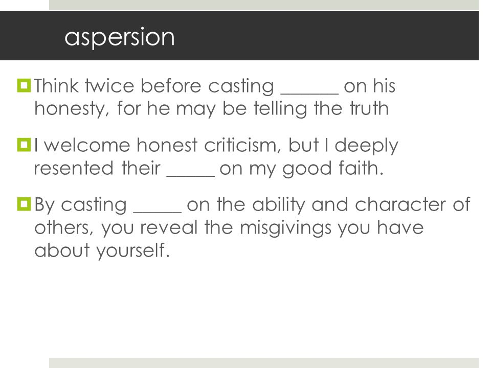 aspersion Think twice before casting ______ on his honesty, for he may be telling the truth.