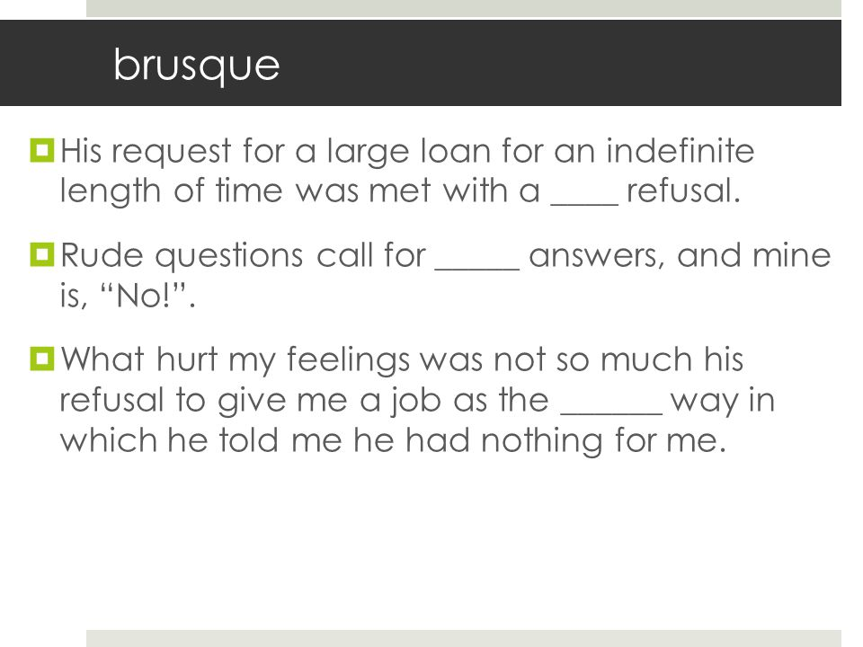 brusque His request for a large loan for an indefinite length of time was met with a ____ refusal.