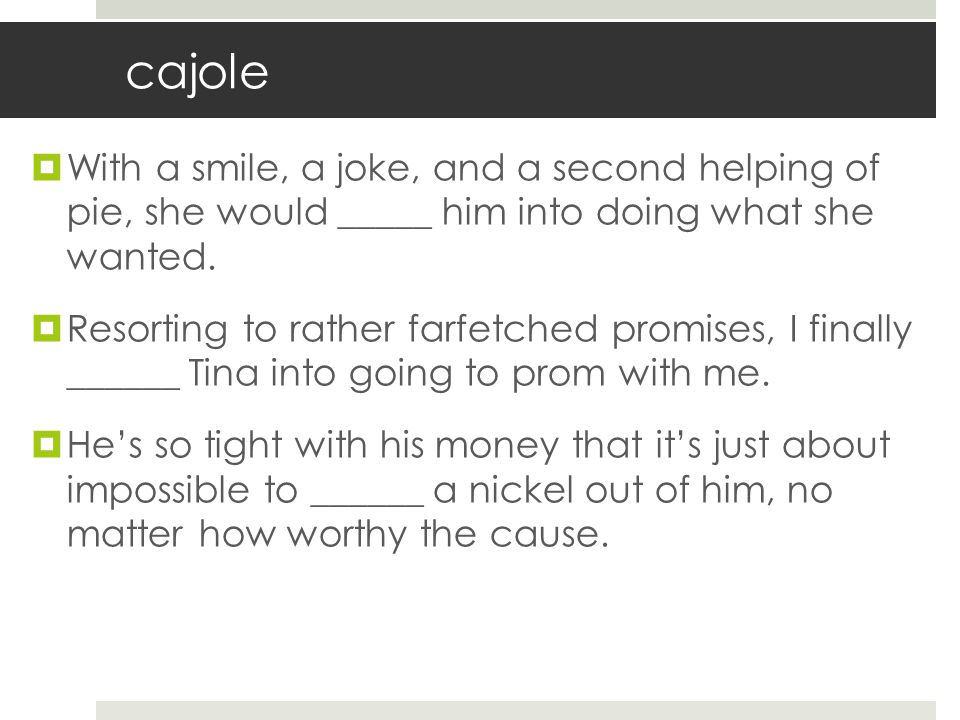cajole With a smile, a joke, and a second helping of pie, she would _____ him into doing what she wanted.