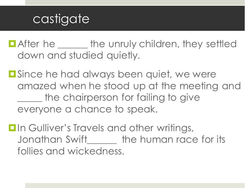 castigate After he ______ the unruly children, they settled down and studied quietly.