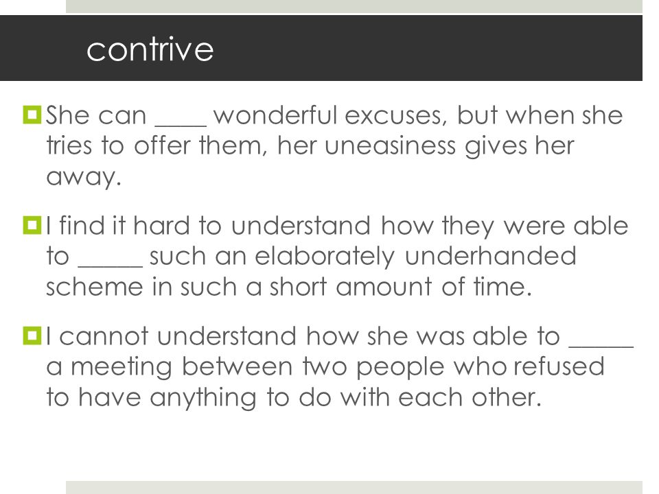 contrive She can ____ wonderful excuses, but when she tries to offer them, her uneasiness gives her away.