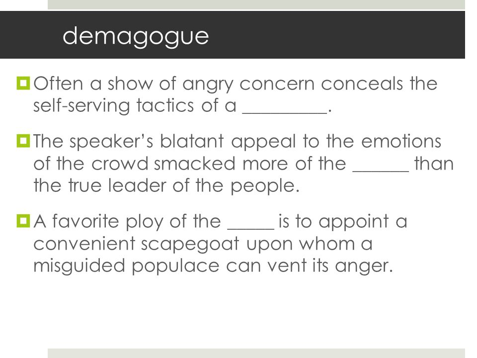 demagogue Often a show of angry concern conceals the self-serving tactics of a _________.