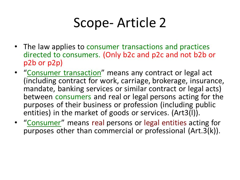 Scope- Article 2 The law applies to consumer transactions and practices directed to consumers. (Only b2c and p2c and not b2b or p2b or p2p)