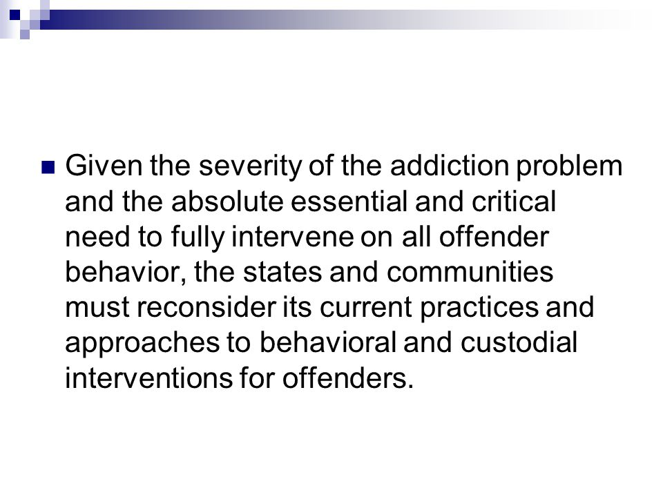Given the severity of the addiction problem and the absolute essential and critical need to fully intervene on all offender behavior, the states and communities must reconsider its current practices and approaches to behavioral and custodial interventions for offenders.