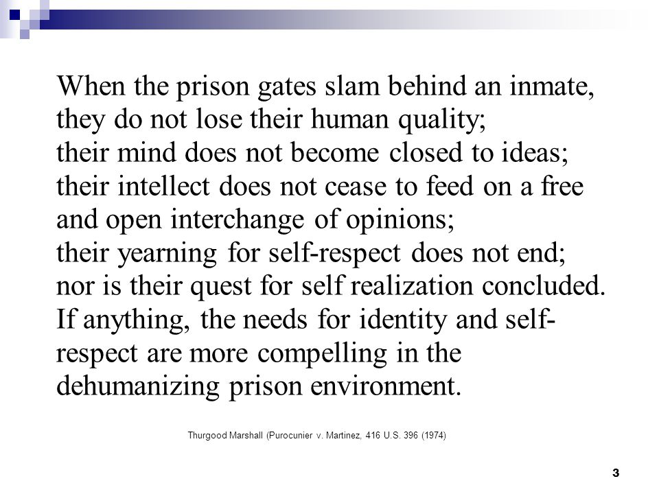 When the prison gates slam behind an inmate, they do not lose their human quality; their mind does not become closed to ideas; their intellect does not cease to feed on a free and open interchange of opinions; their yearning for self-respect does not end; nor is their quest for self realization concluded.