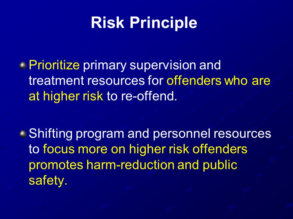 Risk Principle Prioritize primary supervision and treatment resources for offenders who are at higher risk to re-offend.