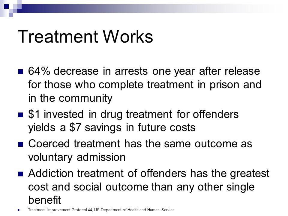 Treatment Works 64% decrease in arrests one year after release for those who complete treatment in prison and in the community.