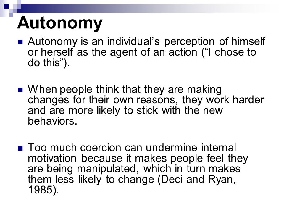 Autonomy Autonomy is an individual's perception of himself or herself as the agent of an action ( I chose to do this ).