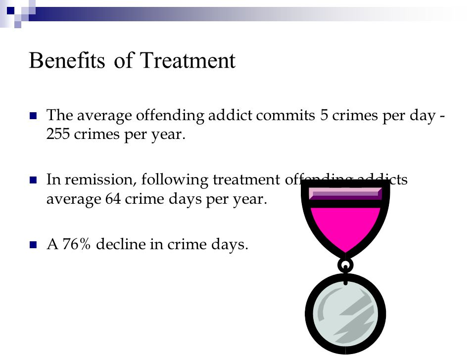 Benefits of Treatment The average offending addict commits 5 crimes per day - 255 crimes per year.