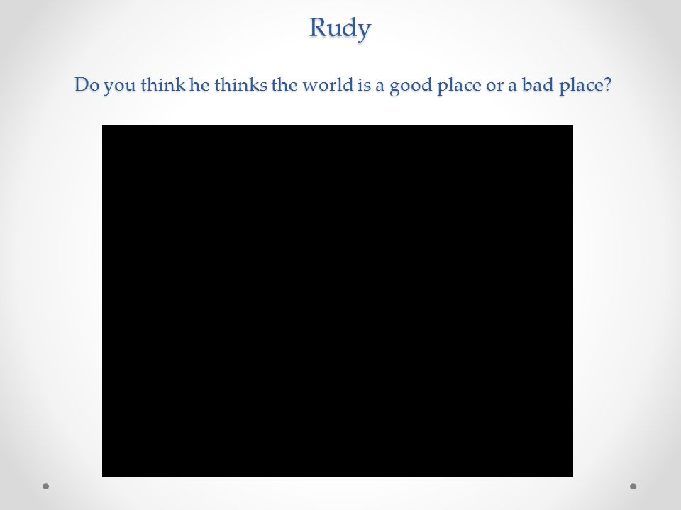 Rudy Do you think he thinks the world is a good place or a bad place