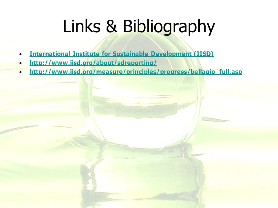 Links & Bibliography International Institute for Sustainable Development (IISD) http://www.iisd.org/about/sdreporting/