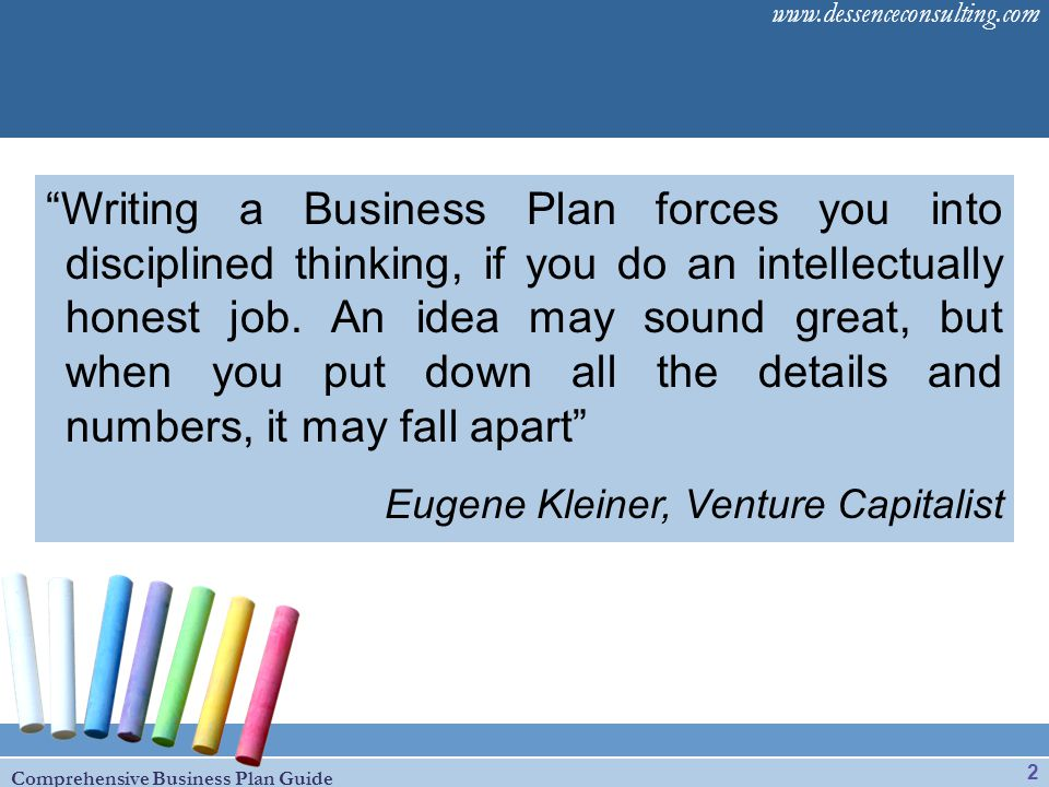 Writing a Business Plan forces you into disciplined thinking, if you do an intellectually honest job. An idea may sound great, but when you put down all the details and numbers, it may fall apart