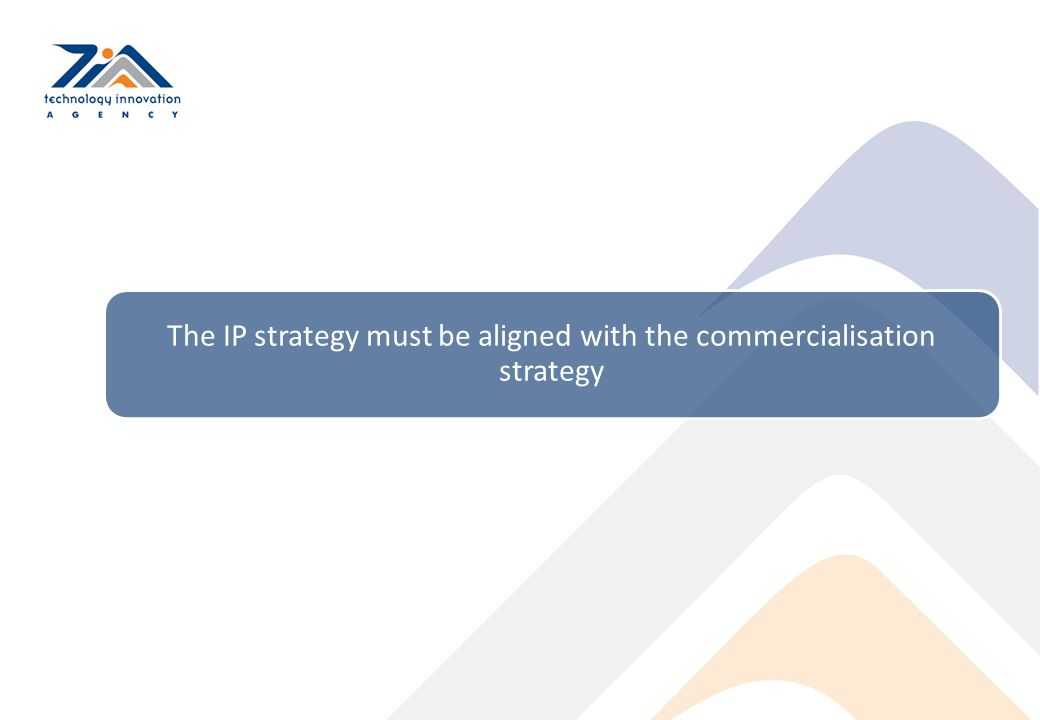 The IP strategy must be aligned with the commercialisation strategy