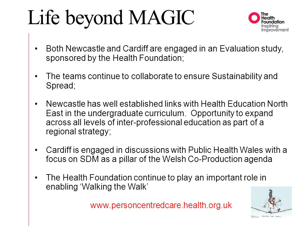 Life beyond MAGIC Both Newcastle and Cardiff are engaged in an Evaluation study, sponsored by the Health Foundation;