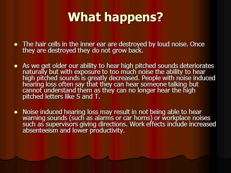 What happens The hair cells in the inner ear are destroyed by loud noise. Once they are destroyed they do not grow back.