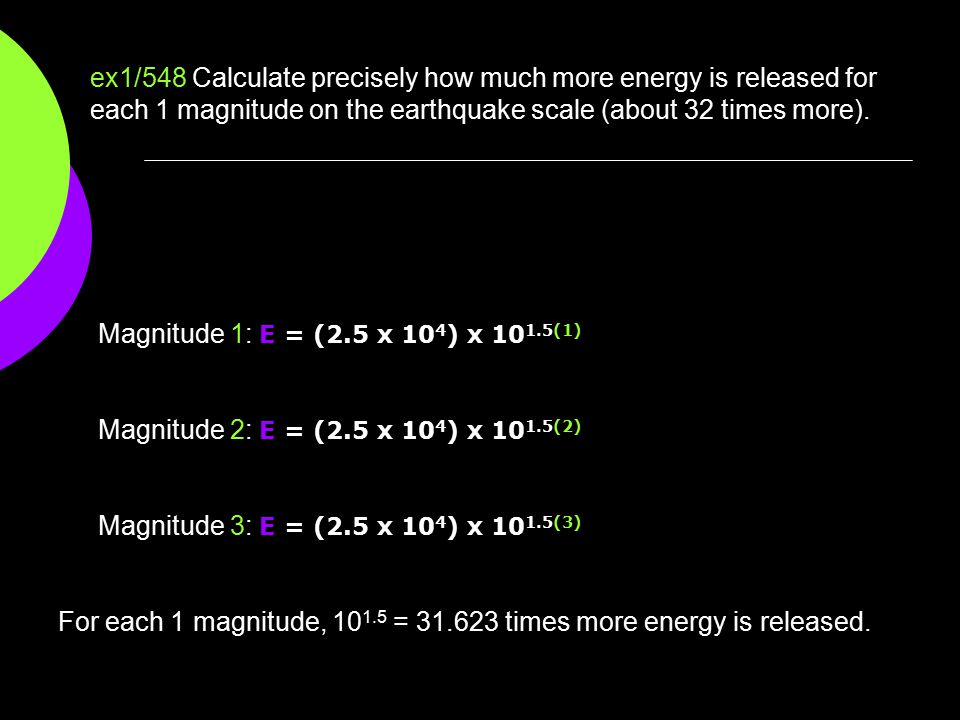 ex1/548 Calculate precisely how much more energy is released for each 1 magnitude on the earthquake scale (about 32 times more).