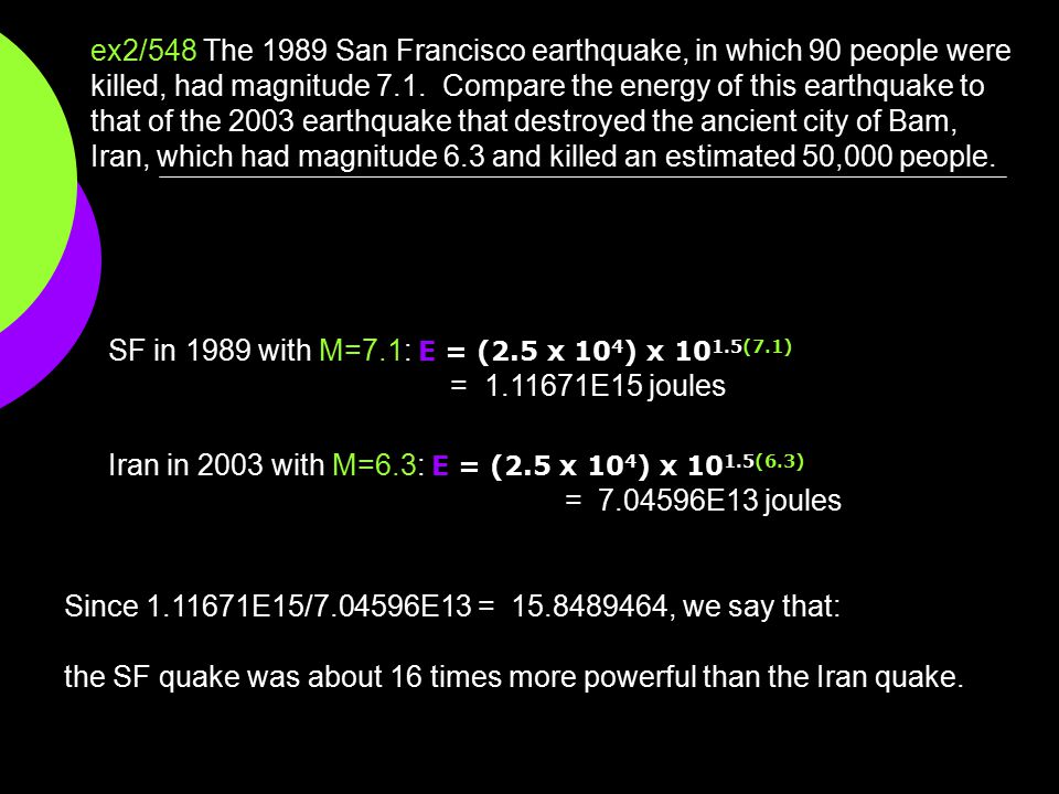 ex2/548 The 1989 San Francisco earthquake, in which 90 people were killed, had magnitude 7.1. Compare the energy of this earthquake to that of the 2003 earthquake that destroyed the ancient city of Bam, Iran, which had magnitude 6.3 and killed an estimated 50,000 people.