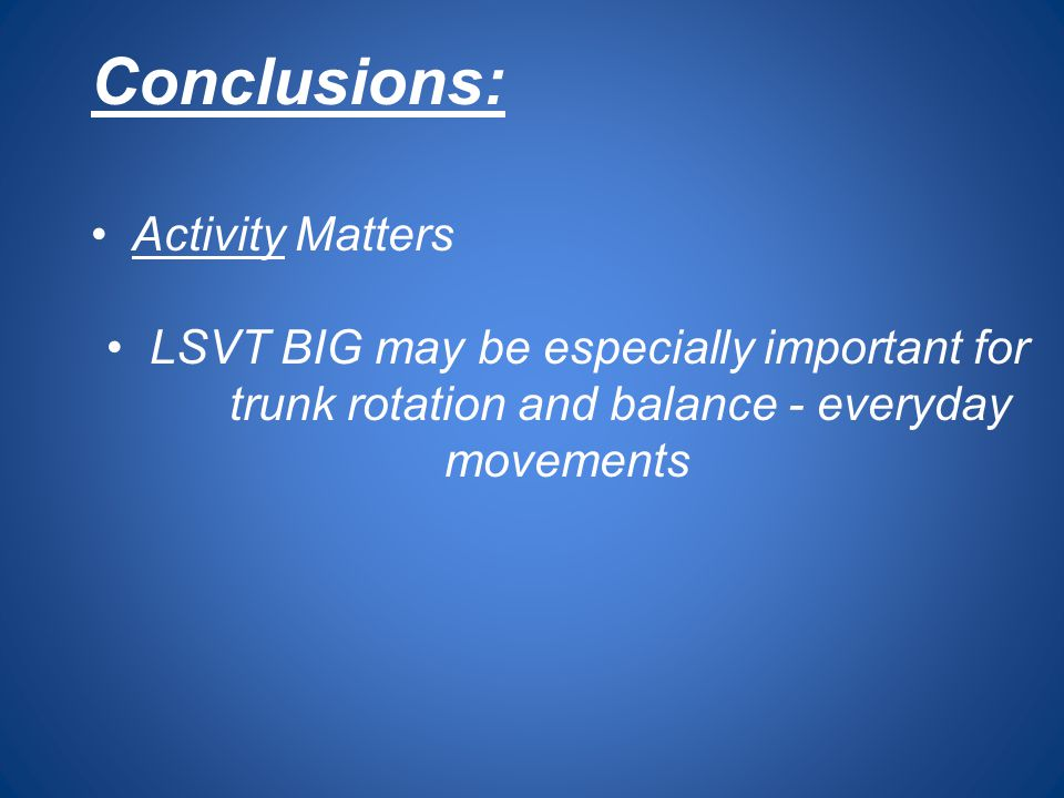 Conclusions: Activity Matters LSVT BIG may be especially important for