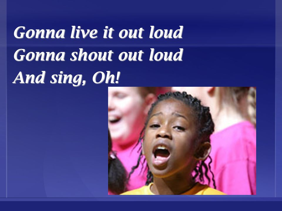 Gonna live it out loud Gonna shout out loud And sing, Oh!