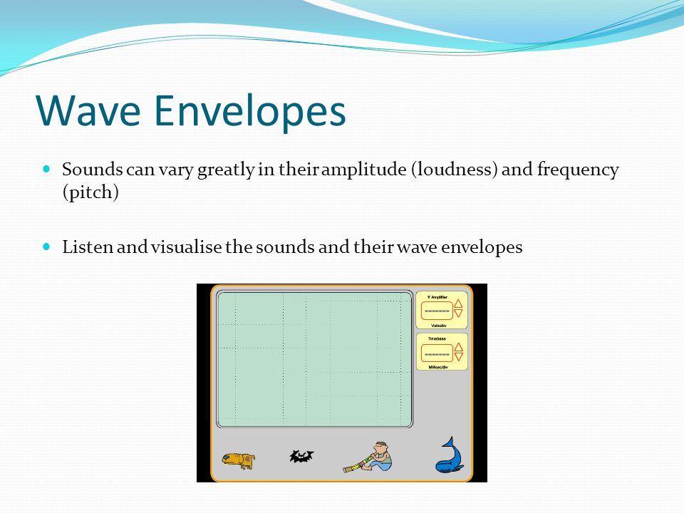 Wave Envelopes Sounds can vary greatly in their amplitude (loudness) and frequency (pitch) Listen and visualise the sounds and their wave envelopes.