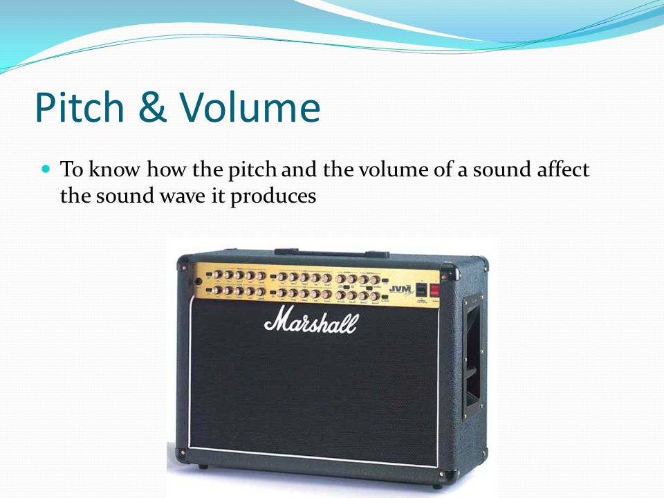 Pitch & Volume To know how the pitch and the volume of a sound affect the sound wave it produces