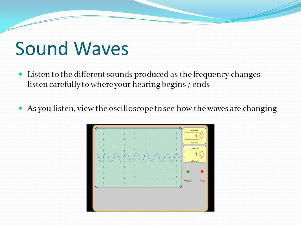 Sound Waves Listen to the different sounds produced as the frequency changes – listen carefully to where your hearing begins / ends.