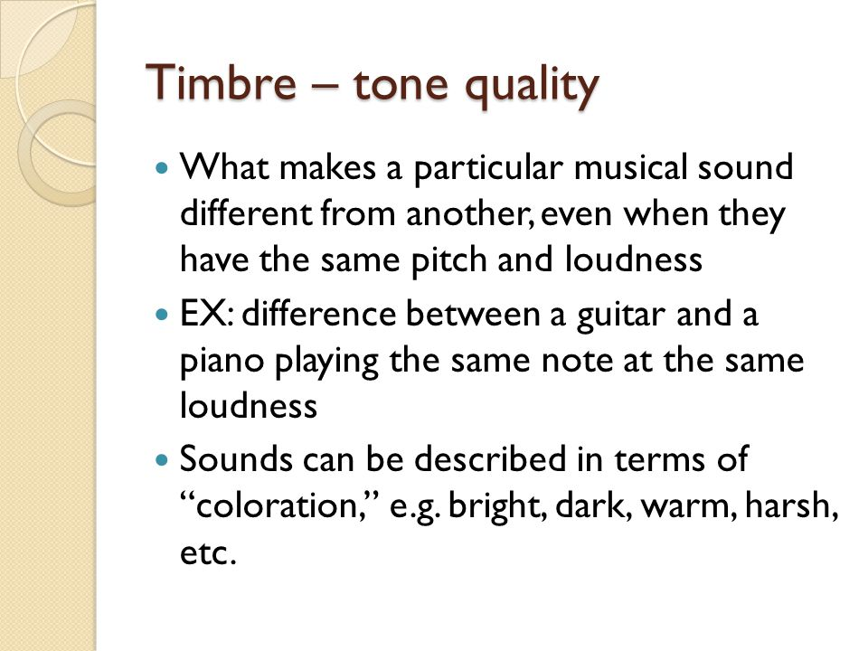 Timbre – tone quality What makes a particular musical sound different from another, even when they have the same pitch and loudness.