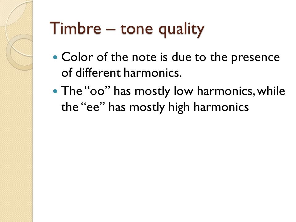 Timbre – tone quality Color of the note is due to the presence of different harmonics.