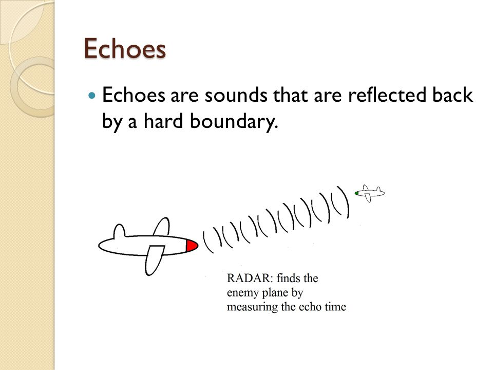Echoes Echoes are sounds that are reflected back by a hard boundary.